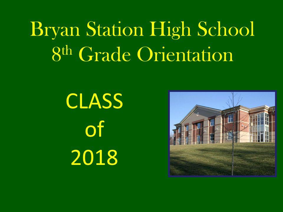 Bryan Station High School 8 th Grade Orientation CLASS of 2018