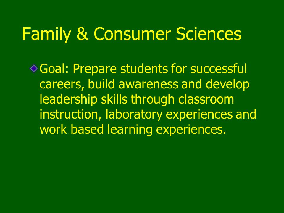 Family & Consumer Sciences Goal: Prepare students for successful careers, build awareness and develop leadership skills through classroom instruction,