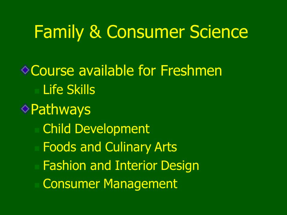 Family & Consumer Science Course available for Freshmen Life Skills Pathways Child Development Foods and Culinary Arts Fashion and Interior Design Con