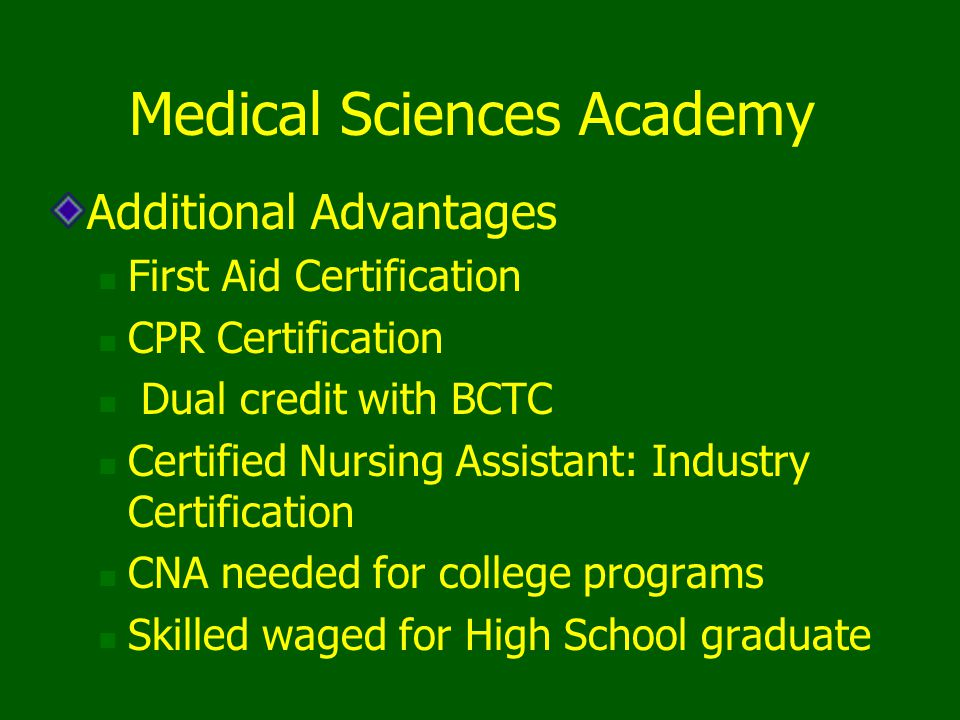 Additional Advantages First Aid Certification CPR Certification Dual credit with BCTC Certified Nursing Assistant: Industry Certification CNA needed f