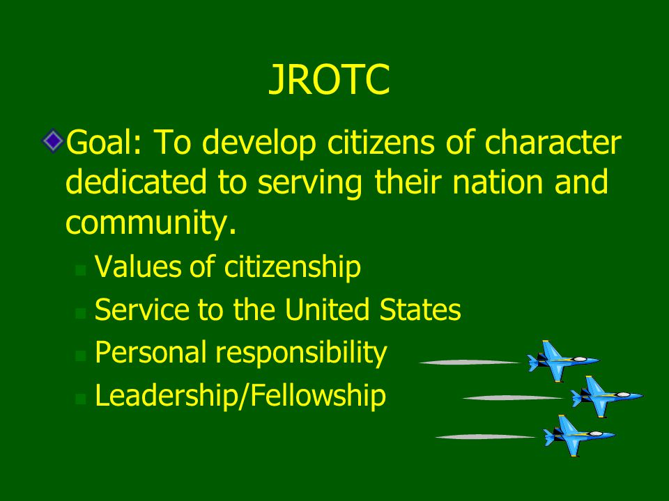 JROTC Goal: To develop citizens of character dedicated to serving their nation and community. Values of citizenship Service to the United States Perso