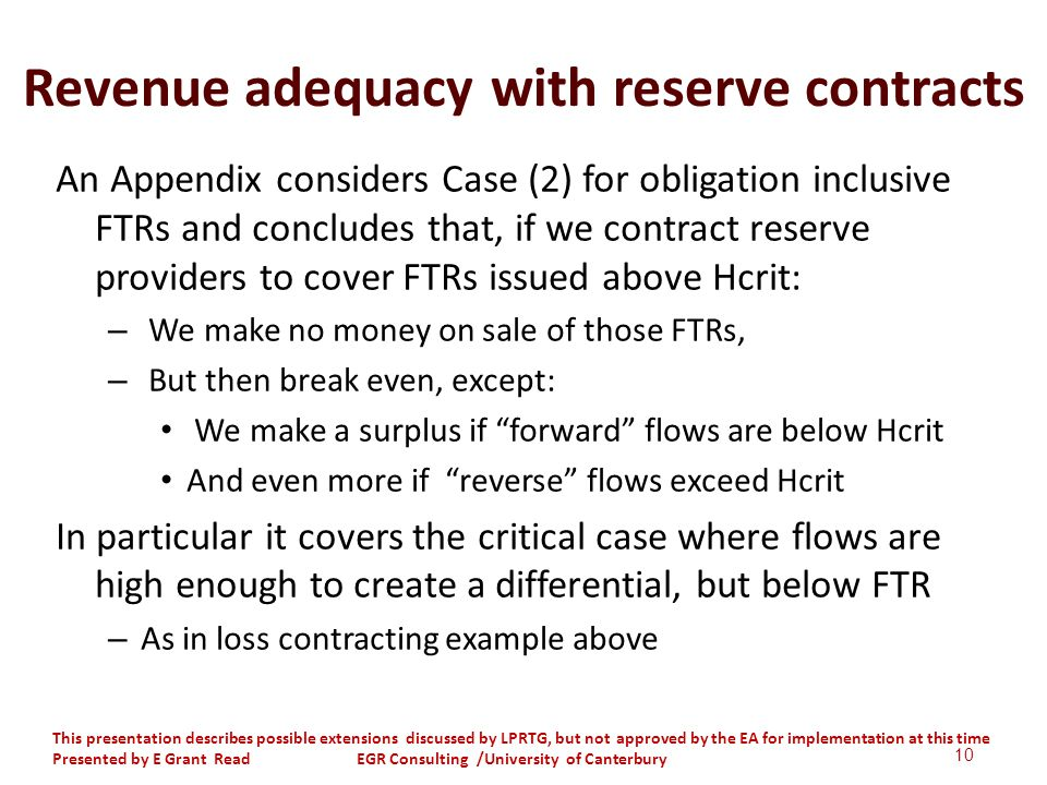 Revenue adequacy with reserve contracts An Appendix considers Case (2) for obligation inclusive FTRs and concludes that, if we contract reserve providers to cover FTRs issued above Hcrit: – We make no money on sale of those FTRs, – But then break even, except: We make a surplus if forward flows are below Hcrit And even more if reverse flows exceed Hcrit In particular it covers the critical case where flows are high enough to create a differential, but below FTR – As in loss contracting example above 10 This presentation describes possible extensions discussed by LPRTG, but not approved by the EA for implementation at this time Presented by E Grant Read EGR Consulting /University of Canterbury
