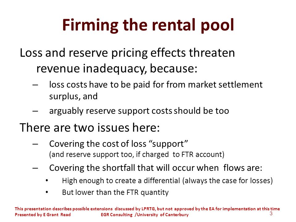 Firming the rental pool Loss and reserve pricing effects threaten revenue inadequacy, because: – loss costs have to be paid for from market settlement surplus, and – arguably reserve support costs should be too There are two issues here: – Covering the cost of loss support (and reserve support too, if charged to FTR account) – Covering the shortfall that will occur when flows are: High enough to create a differential (always the case for losses) But lower than the FTR quantity 3 This presentation describes possible extensions discussed by LPRTG, but not approved by the EA for implementation at this time Presented by E Grant Read EGR Consulting /University of Canterbury