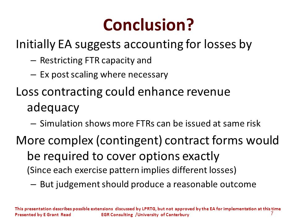 Conclusion? Initially EA suggests accounting for losses by – Restricting FTR capacity and – Ex post scaling where necessary Loss contracting could enh