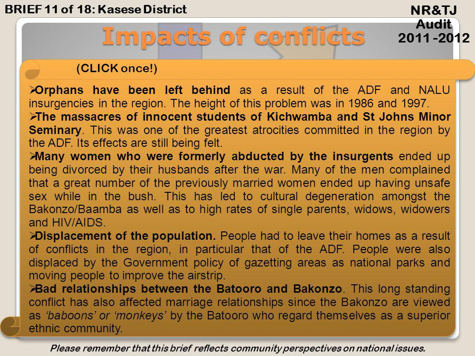 Impacts of conflicts NR&TJ Audit 2011 -2012 The Rwenzururu struggle for its cause resulted in the creation of Kasese District by Idi Amin in 1974 and the subsequent recognition of the Baamba, Bakonzo and Basongora in the 1995 Constitution.