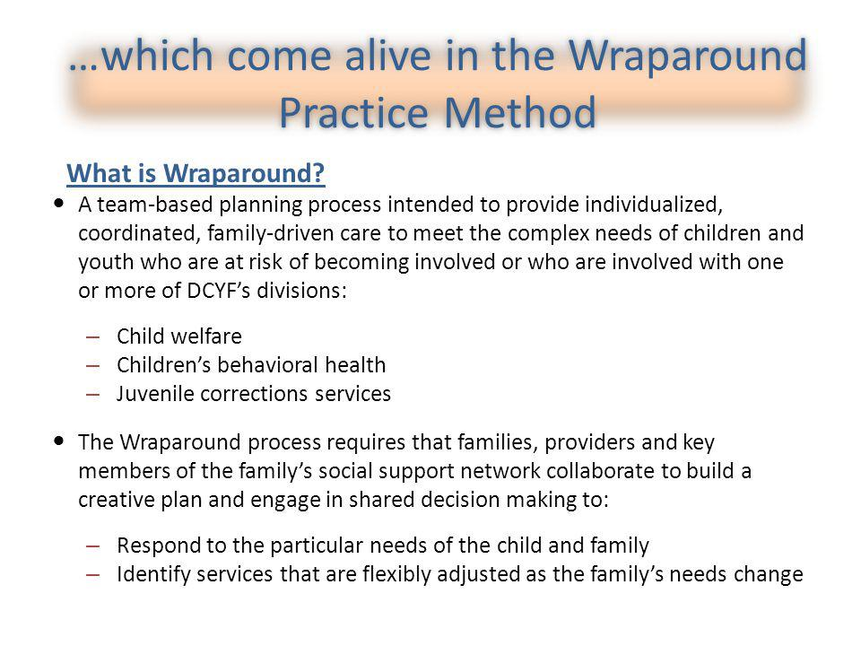 …which come alive in the Wraparound Practice Method A team-based planning process intended to provide individualized, coordinated, family-driven care to meet the complex needs of children and youth who are at risk of becoming involved or who are involved with one or more of DCYFs divisions: – Child welfare – Childrens behavioral health – Juvenile corrections services The Wraparound process requires that families, providers and key members of the familys social support network collaborate to build a creative plan and engage in shared decision making to: – Respond to the particular needs of the child and family – Identify services that are flexibly adjusted as the familys needs change What is Wraparound