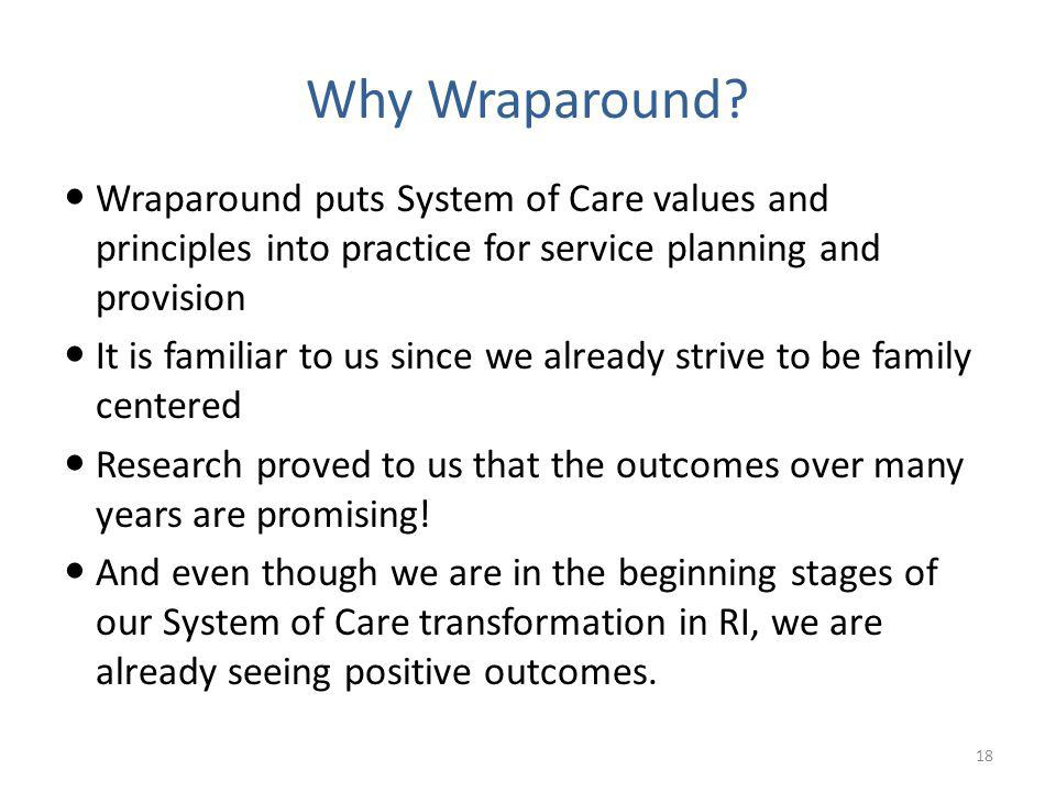 Wraparound puts System of Care values and principles into practice for service planning and provision It is familiar to us since we already strive to be family centered Research proved to us that the outcomes over many years are promising.