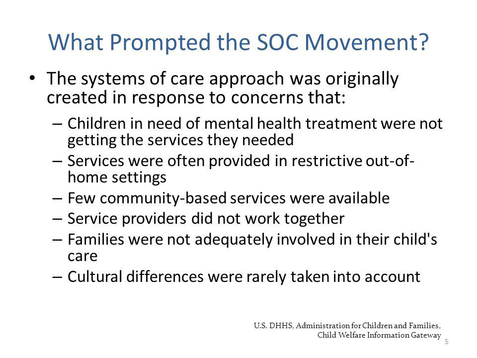 The systems of care approach was originally created in response to concerns that: – Children in need of mental health treatment were not getting the services they needed – Services were often provided in restrictive out-of- home settings – Few community-based services were available – Service providers did not work together – Families were not adequately involved in their child s care – Cultural differences were rarely taken into account 5 What Prompted the SOC Movement.