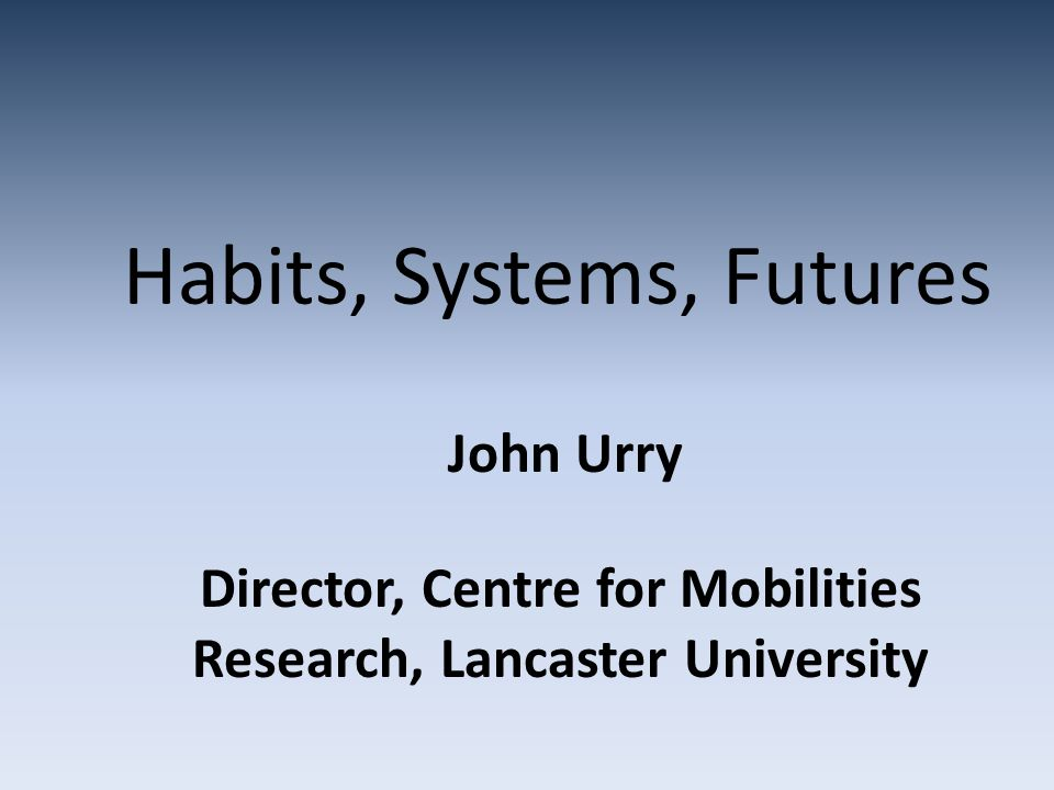 Habits, Systems, Futures John Urry Director, Centre for Mobilities Research, Lancaster University