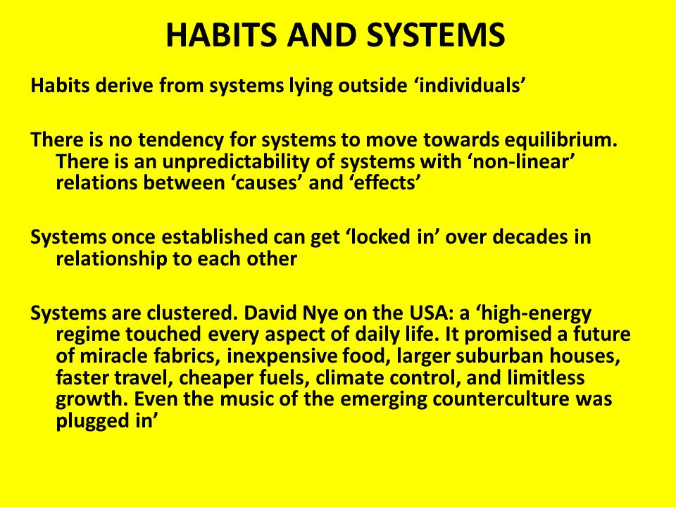 HABITS AND SYSTEMS Habits derive from systems lying outside individuals There is no tendency for systems to move towards equilibrium.