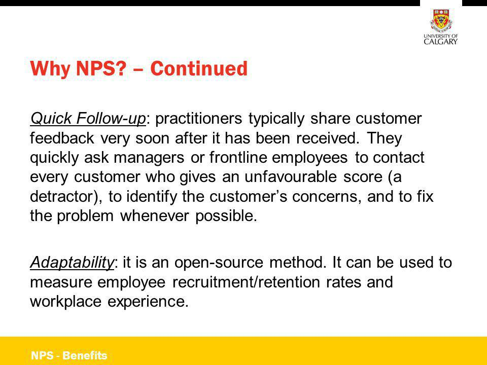 NPS - Benefits Why NPS? – Continued Quick Follow-up: practitioners typically share customer feedback very soon after it has been received. They quickl