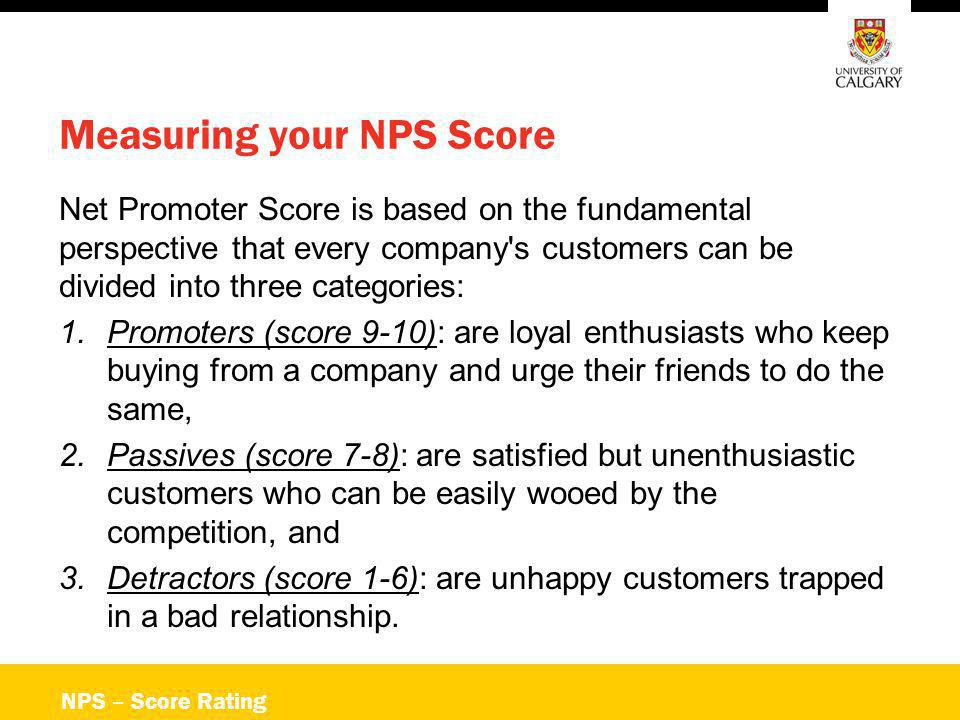 NPS – Score Rating Measuring your NPS Score Net Promoter Score is based on the fundamental perspective that every company's customers can be divided i