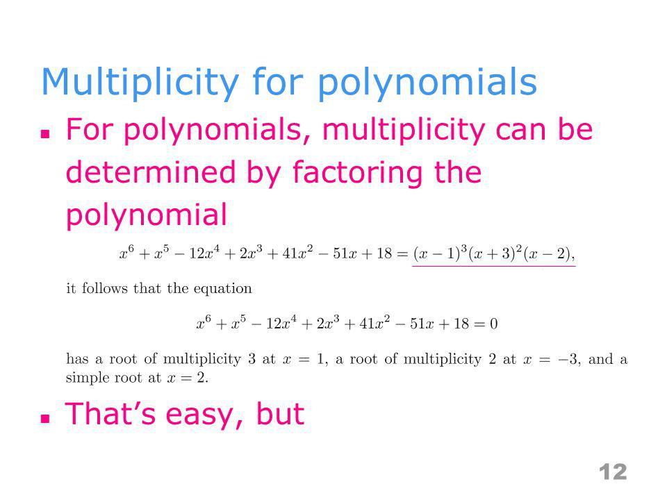 Multiplicity for polynomials For polynomials, multiplicity can be determined by factoring the polynomial Thats easy, but 12