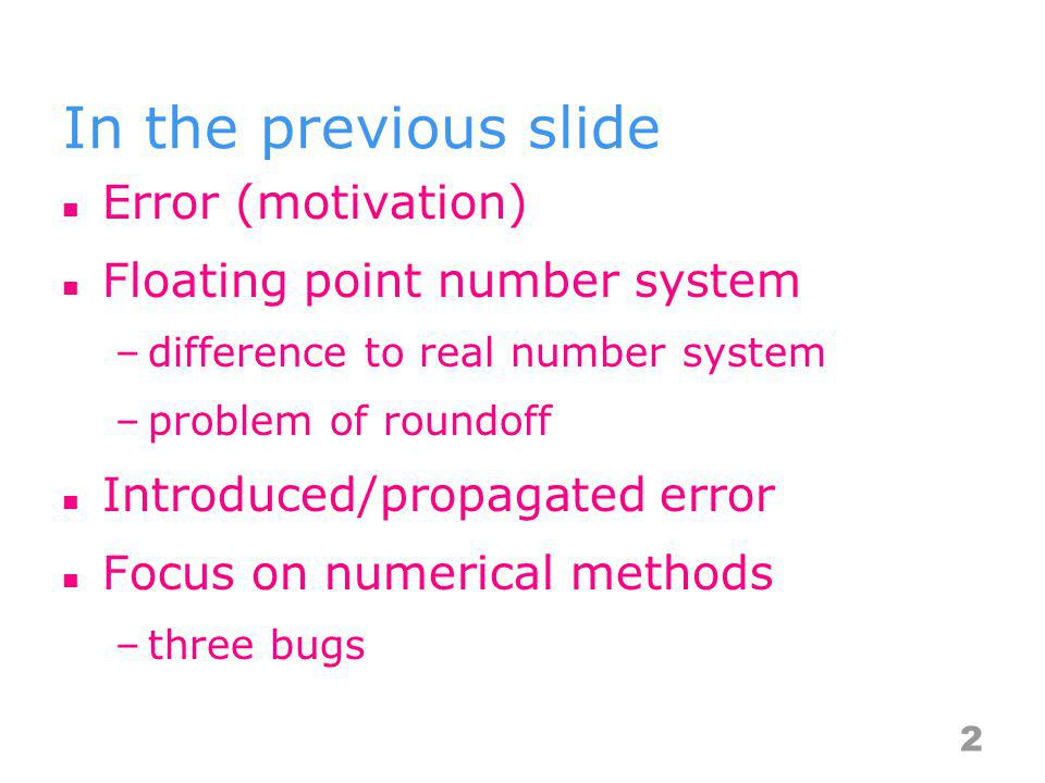 In the previous slide Error (motivation) Floating point number system –difference to real number system –problem of roundoff Introduced/propagated err