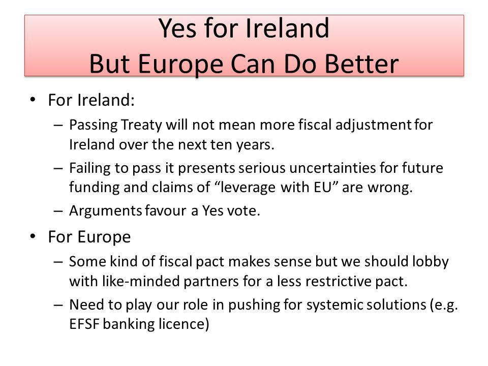 Yes for Ireland But Europe Can Do Better For Ireland: – Passing Treaty will not mean more fiscal adjustment for Ireland over the next ten years. – Fai