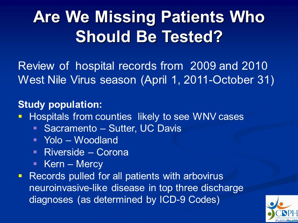 Review of hospital records from 2009 and 2010 West Nile Virus season (April 1, 2011-October 31) Study population: Hospitals from counties likely to see WNV cases Sacramento – Sutter, UC Davis Yolo – Woodland Riverside – Corona Kern – Mercy Records pulled for all patients with arbovirus neuroinvasive-like disease in top three discharge diagnoses (as determined by ICD-9 Codes) Are We Missing Patients Who Should Be Tested?