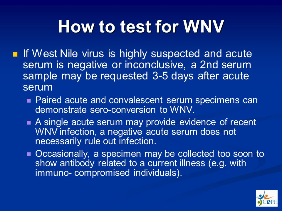 How to test for WNV If West Nile virus is highly suspected and acute serum is negative or inconclusive, a 2nd serum sample may be requested 3-5 days after acute serum Paired acute and convalescent serum specimens can demonstrate sero-conversion to WNV.