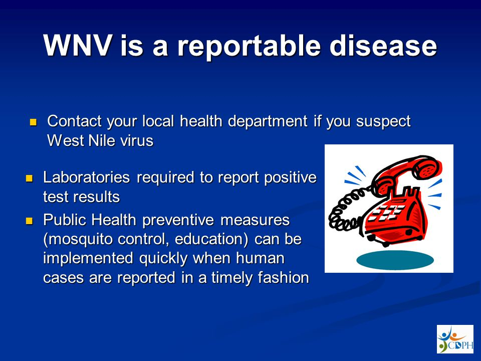 WNV is a reportable disease Contact your local health department if you suspect West Nile virus Contact your local health department if you suspect West Nile virus Laboratories required to report positive test results Laboratories required to report positive test results Public Health preventive measures (mosquito control, education) can be implemented quickly when human cases are reported in a timely fashion Public Health preventive measures (mosquito control, education) can be implemented quickly when human cases are reported in a timely fashion