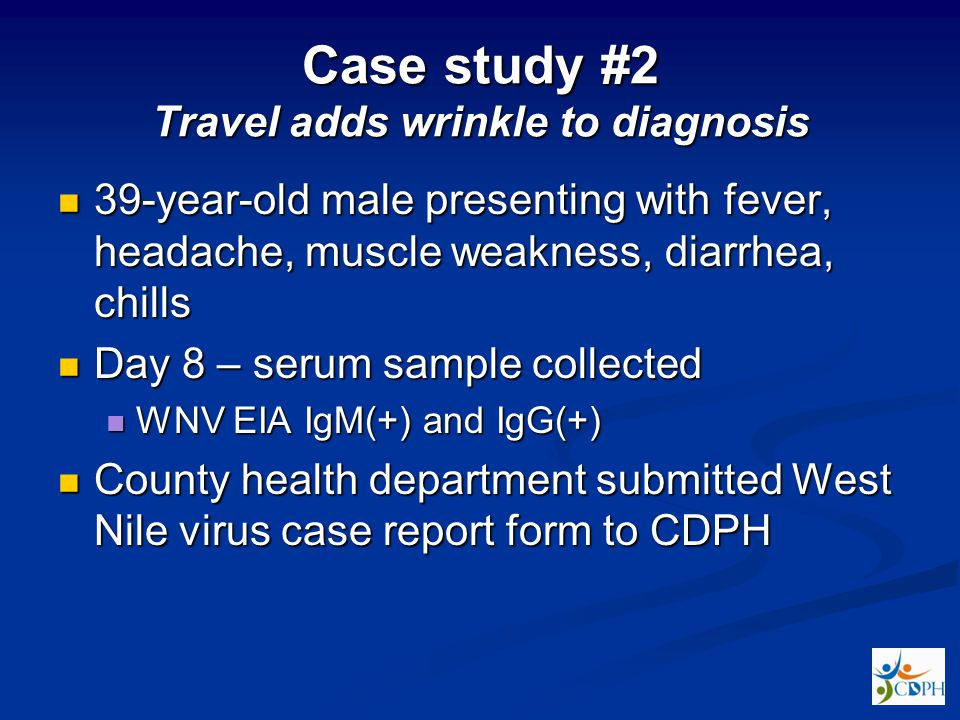 Case study #2 Travel adds wrinkle to diagnosis 39-year-old male presenting with fever, headache, muscle weakness, diarrhea, chills 39-year-old male presenting with fever, headache, muscle weakness, diarrhea, chills Day 8 – serum sample collected Day 8 – serum sample collected WNV EIA IgM(+) and IgG(+) WNV EIA IgM(+) and IgG(+) County health department submitted West Nile virus case report form to CDPH County health department submitted West Nile virus case report form to CDPH