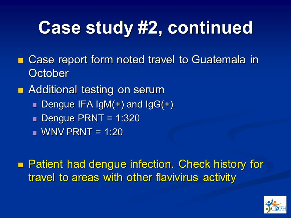 Case study #2, continued Case report form noted travel to Guatemala in October Case report form noted travel to Guatemala in October Additional testing on serum Additional testing on serum Dengue IFA IgM(+) and IgG(+) Dengue IFA IgM(+) and IgG(+) Dengue PRNT = 1:320 Dengue PRNT = 1:320 WNV PRNT = 1:20 WNV PRNT = 1:20 Patient had dengue infection.