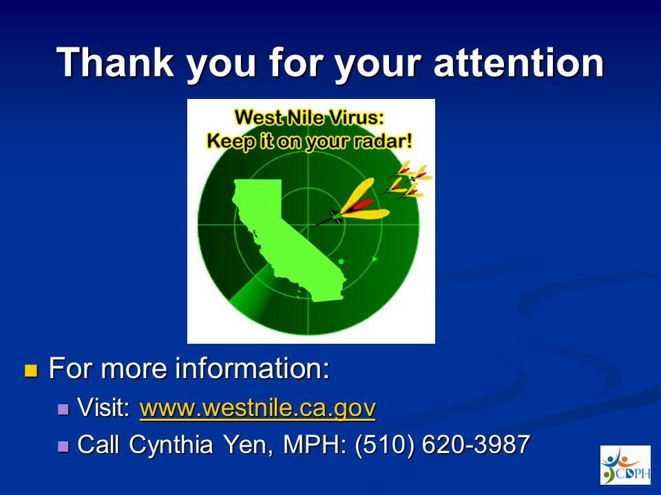 Thank you for your attention For more information: For more information: Visit: www.westnile.ca.gov Visit: www.westnile.ca.govwww.westnile.ca.gov Call Cynthia Yen, MPH: (510) 620-3987 Call Cynthia Yen, MPH: (510) 620-3987