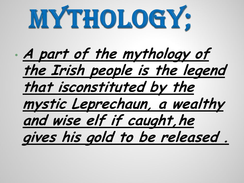 A part of the mythology of the Irish people is the legend that isconstituted by the mystic Leprechaun, a wealthy and wise elf if caught,he gives his gold to be released.