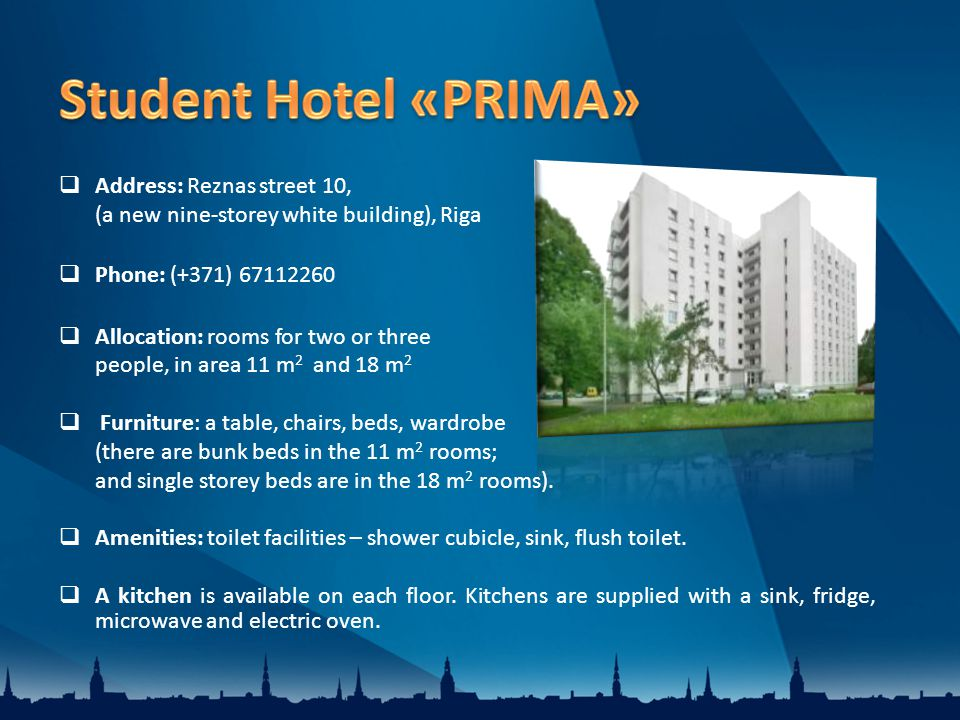 Address: Reznas street 10, (a new nine-storey white building), Riga Phone: (+371) Allocation: rooms for two or three people, in area 11 m 2 and 18 m 2 Furniture: a table, chairs, beds, wardrobe (there are bunk beds in the 11 m 2 rooms; and single storey beds are in the 18 m 2 rooms).