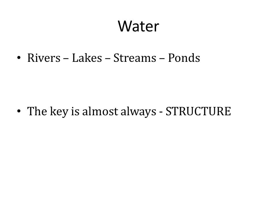 Water Rivers – Lakes – Streams – Ponds The key is almost always - STRUCTURE