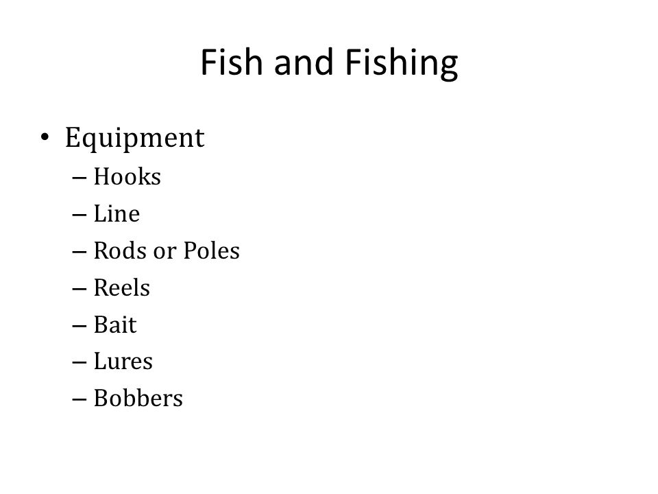 Fish and Fishing Equipment – Hooks – Line – Rods or Poles – Reels – Bait – Lures – Bobbers