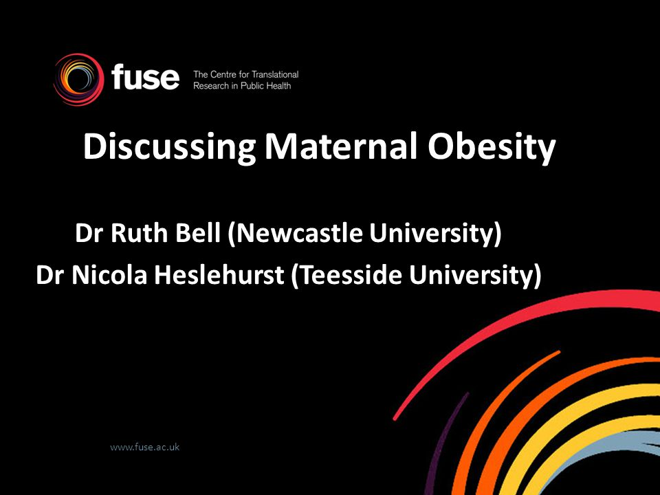 www.fuse.ac.uk Discussing Maternal Obesity Dr Ruth Bell (Newcastle University) Dr Nicola Heslehurst (Teesside University)