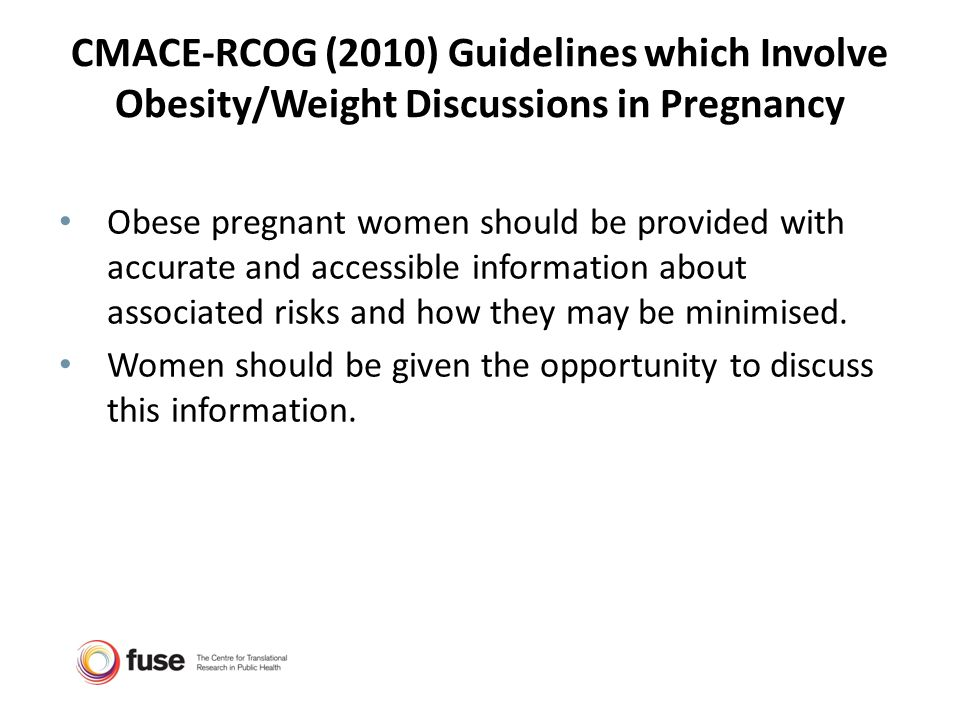 CMACE-RCOG (2010) Guidelines which Involve Obesity/Weight Discussions in Pregnancy Obese pregnant women should be provided with accurate and accessibl