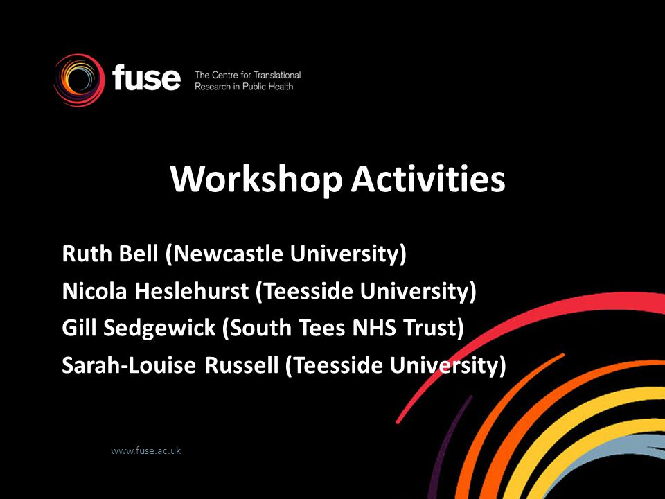 www.fuse.ac.uk Workshop Activities Ruth Bell (Newcastle University) Nicola Heslehurst (Teesside University) Gill Sedgewick (South Tees NHS Trust) Sara