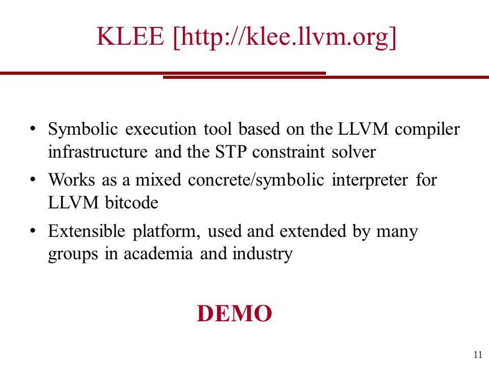 KLEE [  Symbolic execution tool based on the LLVM compiler infrastructure and the STP constraint solver Works as a mixed concrete/symbolic interpreter for LLVM bitcode Extensible platform, used and extended by many groups in academia and industry 11 DEMO