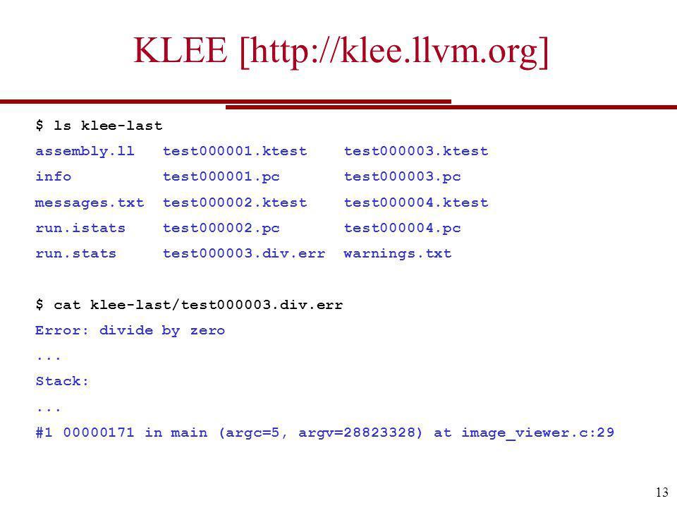 KLEE [http://klee.llvm.org] 13 $ ls klee-last assembly.ll test000001.ktest test000003.ktest info test000001.pc test000003.pc messages.txt test000002.ktest test000004.ktest run.istats test000002.pc test000004.pc run.stats test000003.div.err warnings.txt $ cat klee-last/test000003.div.err Error: divide by zero...