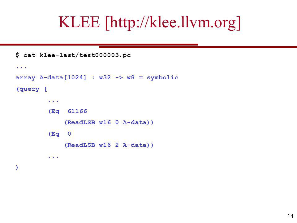 KLEE [http://klee.llvm.org] 14 $ cat klee-last/test000003.pc... array A-data[1024] : w32 -> w8 = symbolic (query [... (Eq 61166 (ReadLSB w16 0 A-data)
