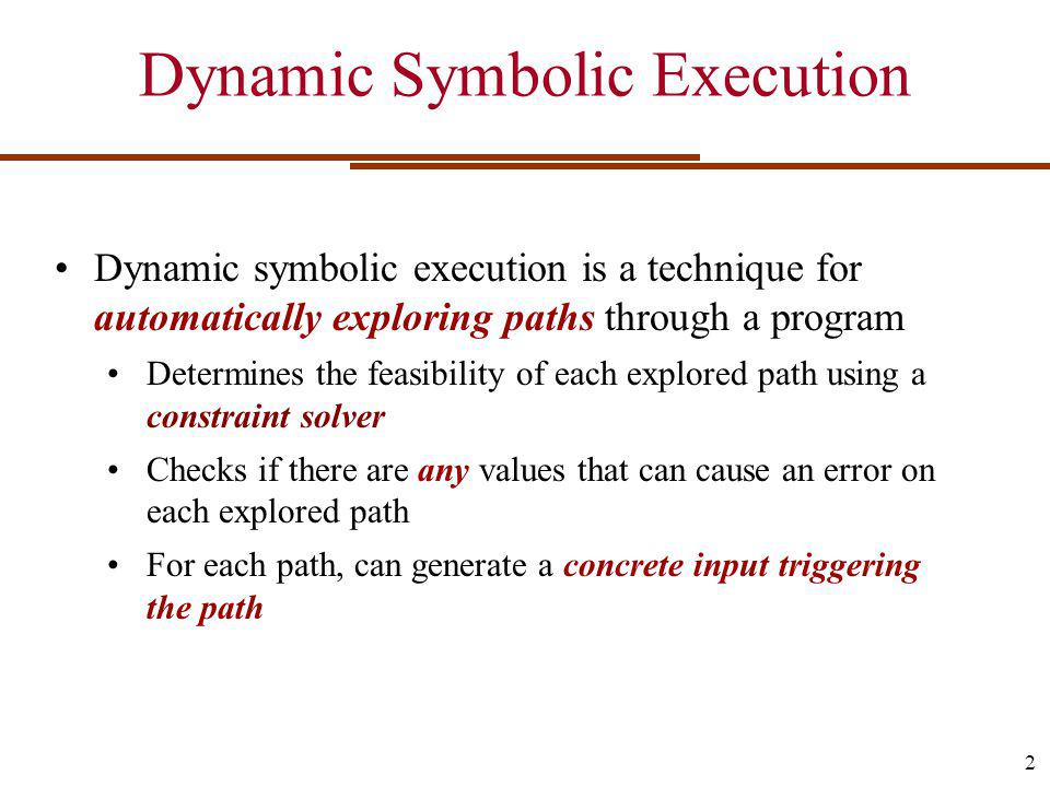 Dynamic Symbolic Execution Dynamic symbolic execution is a technique for automatically exploring paths through a program Determines the feasibility of each explored path using a constraint solver Checks if there are any values that can cause an error on each explored path For each path, can generate a concrete input triggering the path 2