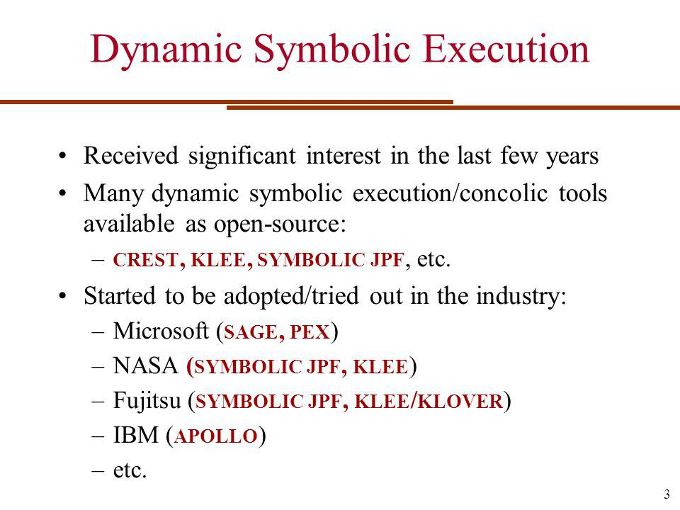 Dynamic Symbolic Execution Toy example and demo Scalability challenges Path explosion challenges Constraint solving challenges Generic bug finding User-level utilities, kernel code, drivers, libraries, etc.