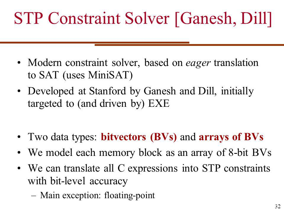STP Constraint Solver [Ganesh, Dill] Modern constraint solver, based on eager translation to SAT (uses MiniSAT) Developed at Stanford by Ganesh and Dill, initially targeted to (and driven by) EXE Two data types: bitvectors (BVs) and arrays of BVs We model each memory block as an array of 8-bit BVs We can translate all C expressions into STP constraints with bit-level accuracy –Main exception: floating-point 32