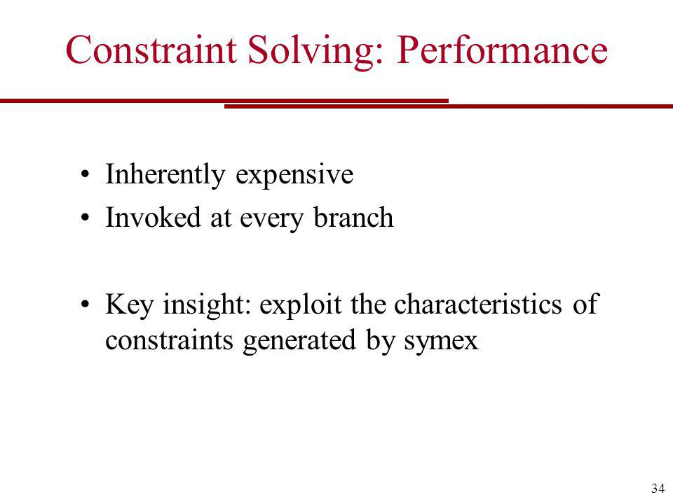 Constraint Solving: Performance Inherently expensive Invoked at every branch Key insight: exploit the characteristics of constraints generated by symex 34
