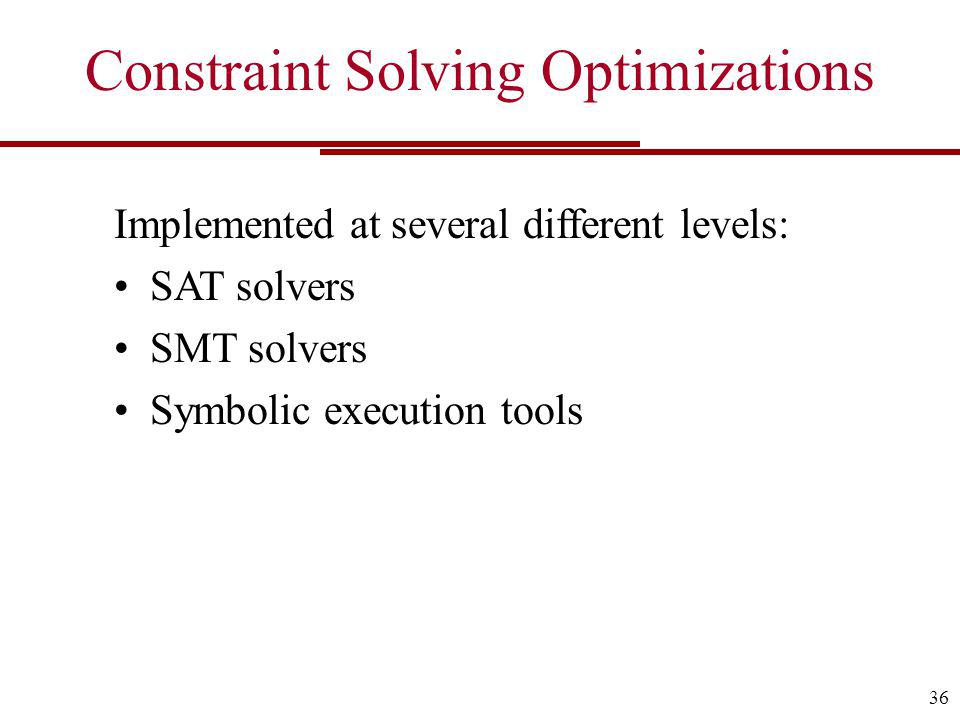 Constraint Solving Optimizations Implemented at several different levels: SAT solvers SMT solvers Symbolic execution tools 36