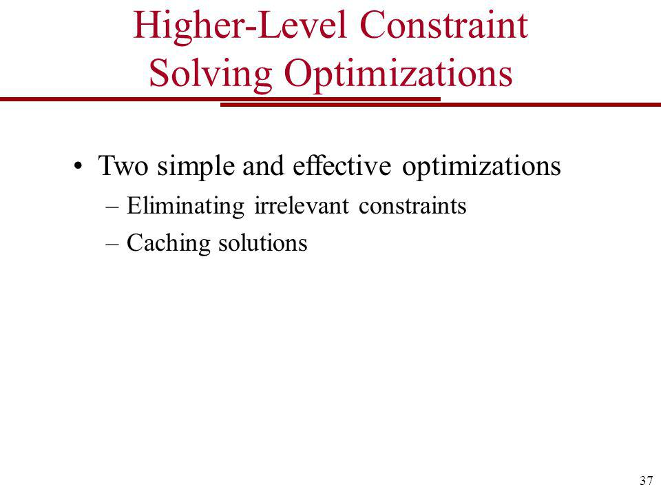Higher-Level Constraint Solving Optimizations Two simple and effective optimizations –Eliminating irrelevant constraints –Caching solutions 37