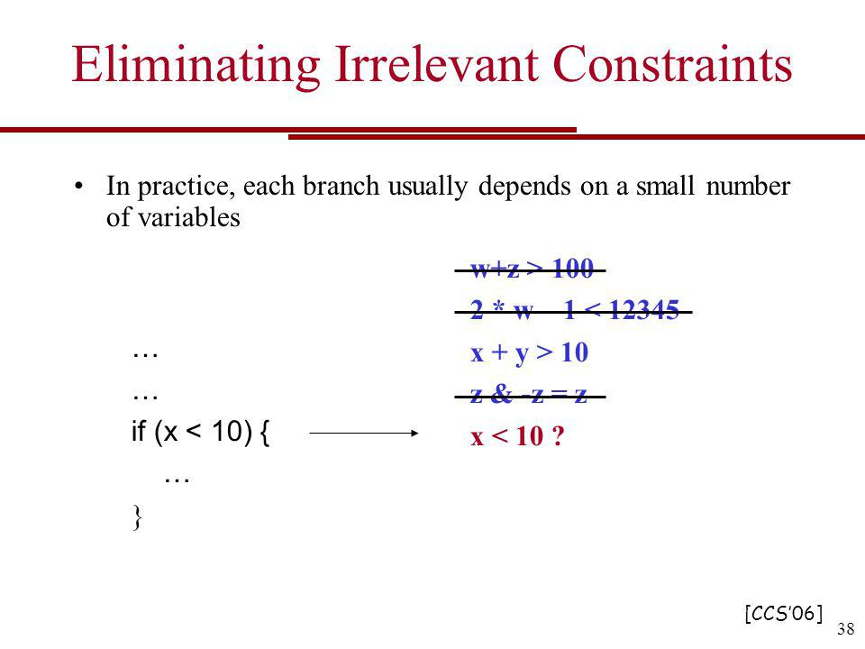 Eliminating Irrelevant Constraints In practice, each branch usually depends on a small number of variables w+z > 100 2 * w – 1 < 12345 x + y > 10 z & -z = z x < 10 .