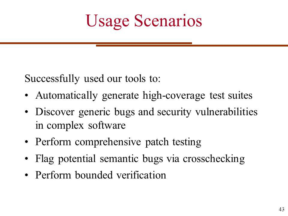 Usage Scenarios Successfully used our tools to: Automatically generate high-coverage test suites Discover generic bugs and security vulnerabilities in