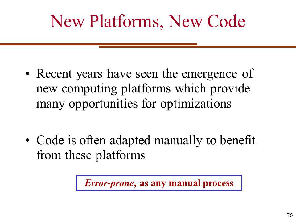 New Platforms, New Code Recent years have seen the emergence of new computing platforms which provide many opportunities for optimizations Code is often adapted manually to benefit from these platforms 76 Error-prone, as any manual process
