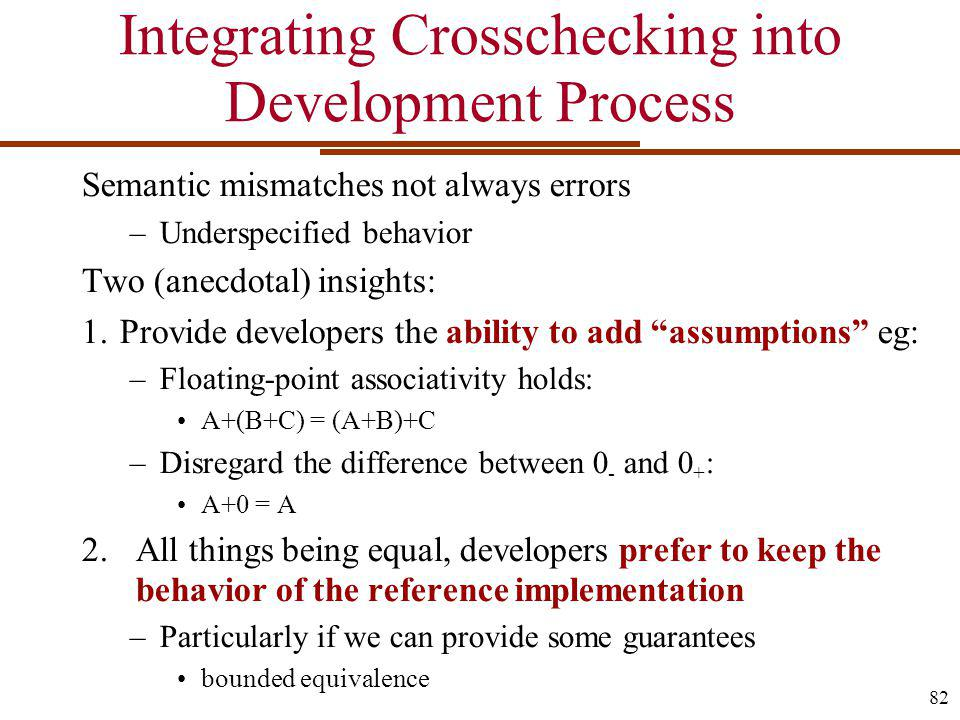 Integrating Crosschecking into Development Process Semantic mismatches not always errors –Underspecified behavior Two (anecdotal) insights: 1.Provide developers the ability to add assumptions eg: –Floating-point associativity holds: A+(B+C) = (A+B)+C –Disregard the difference between 0 - and 0 + : A+0 = A 2.All things being equal, developers prefer to keep the behavior of the reference implementation –Particularly if we can provide some guarantees bounded equivalence 82