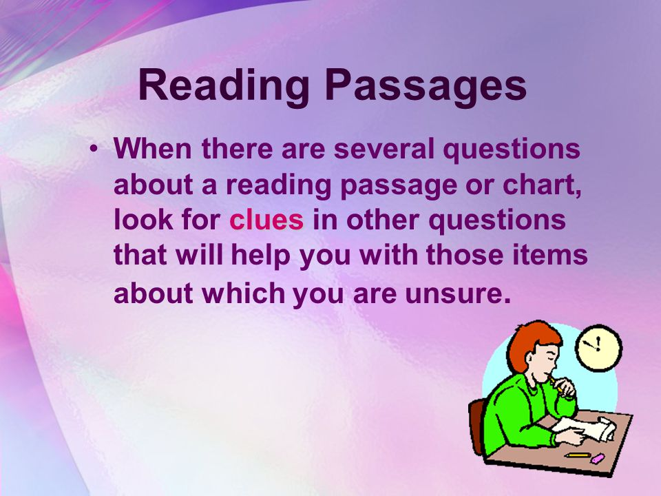 Reading Passages If the test requires you to read passages and then answer questions about what you read, read the question first. By doing this, you