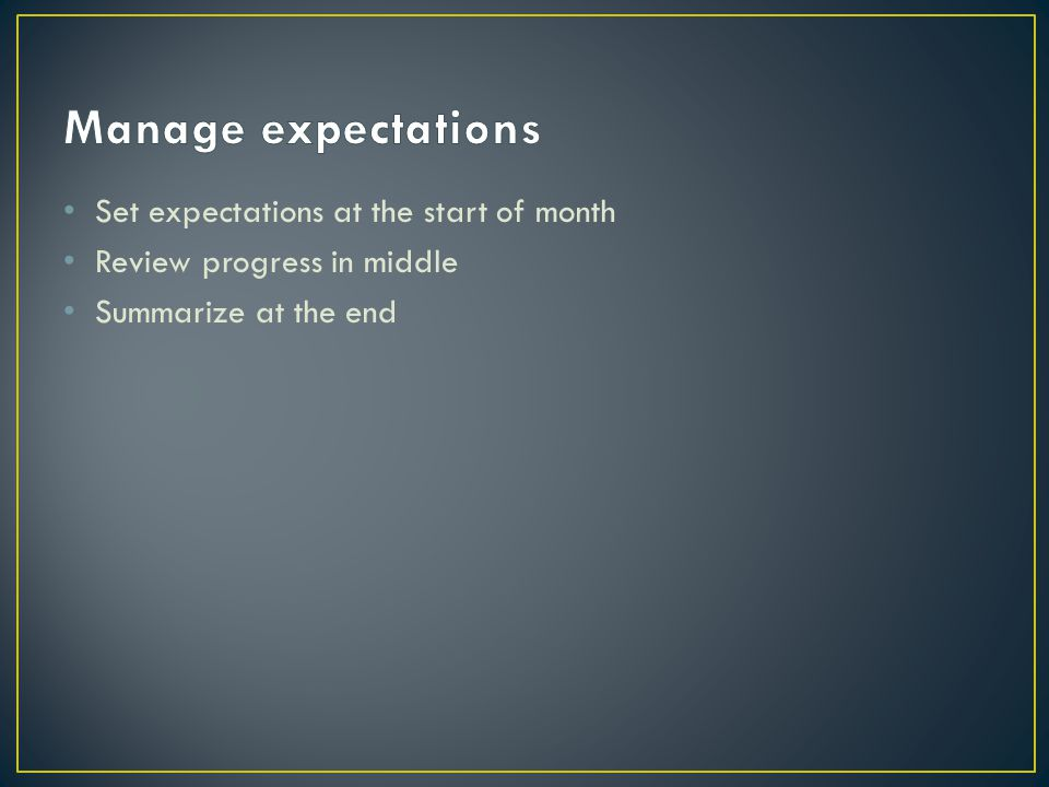 Set expectations at the start of month Review progress in middle Summarize at the end