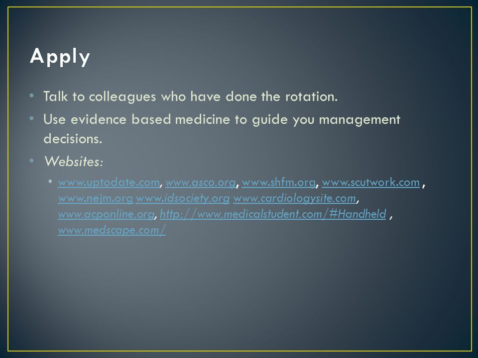 Talk to colleagues who have done the rotation. Use evidence based medicine to guide you management decisions. Websites: www.uptodate.com, www.asco.org