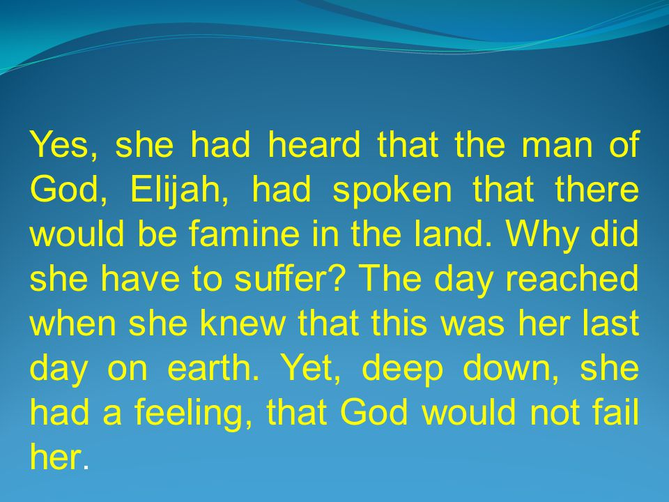Yes, she had heard that the man of God, Elijah, had spoken that there would be famine in the land.