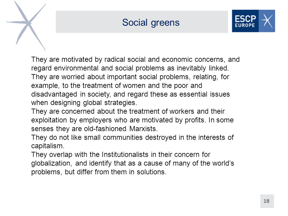 18 Social greens They are motivated by radical social and economic concerns, and regard environmental and social problems as inevitably linked.